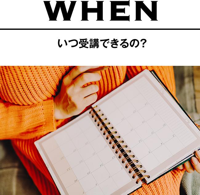 【WHEN】いつ受講できるの?